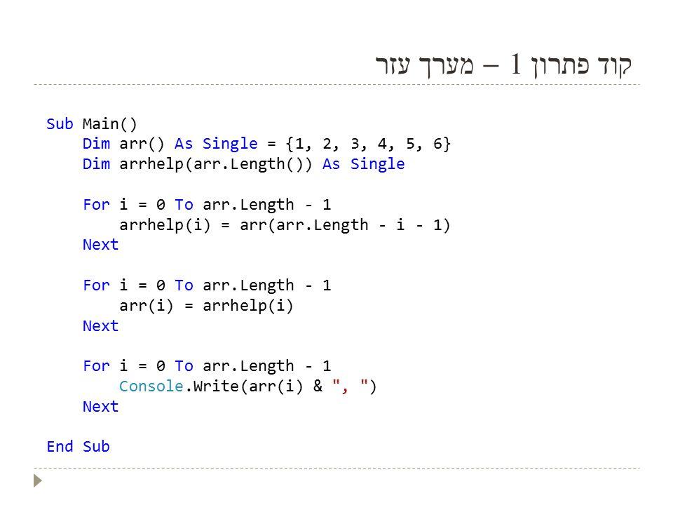 קוד פתרון 1 – מערך עזר Sub Main() Dim arr() As Single = {1, 2, 3, 4, 5, 6} Dim arrhelp(arr.Length()) As Single For i = 0 To arr.Length - 1 arrhelp(i) = arr(arr.Length - i - 1) Next For i = 0 To arr.Length - 1 arr(i) = arrhelp(i) Next For i = 0 To arr.Length - 1 Console.Write(arr(i) & , ) Next End Sub