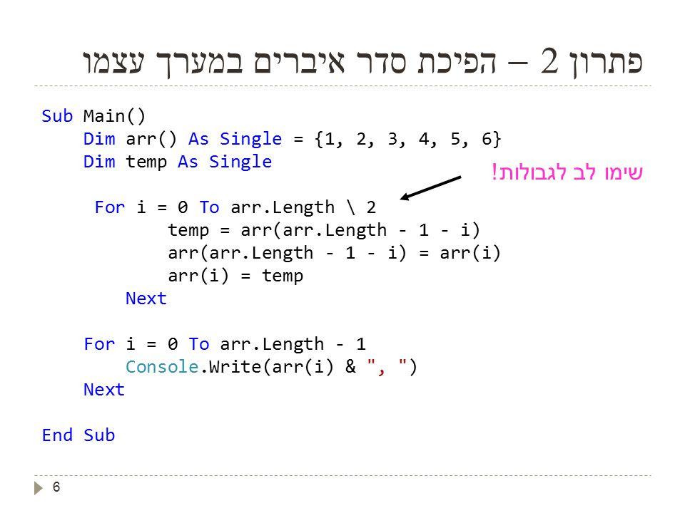 6 פתרון 2 – הפיכת סדר איברים במערך עצמו Sub Main() Dim arr() As Single = {1, 2, 3, 4, 5, 6} Dim temp As Single For i = 0 To arr.Length \ 2 temp = arr(arr.Length - 1 - i) arr(arr.Length - 1 - i) = arr(i) arr(i) = temp Next For i = 0 To arr.Length - 1 Console.Write(arr(i) & , ) Next End Sub שימו לב לגבולות !