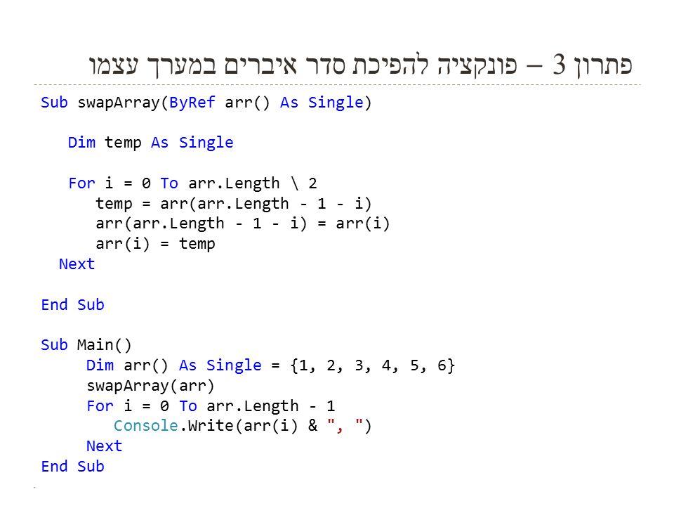 פתרון 3 – פונקציה להפיכת סדר איברים במערך עצמו Sub swapArray(ByRef arr() As Single) Dim temp As Single For i = 0 To arr.Length \ 2 temp = arr(arr.Length - 1 - i) arr(arr.Length - 1 - i) = arr(i) arr(i) = temp Next End Sub Sub Main() Dim arr() As Single = {1, 2, 3, 4, 5, 6} swapArray(arr) For i = 0 To arr.Length - 1 Console.Write(arr(i) & , ) Next End Sub