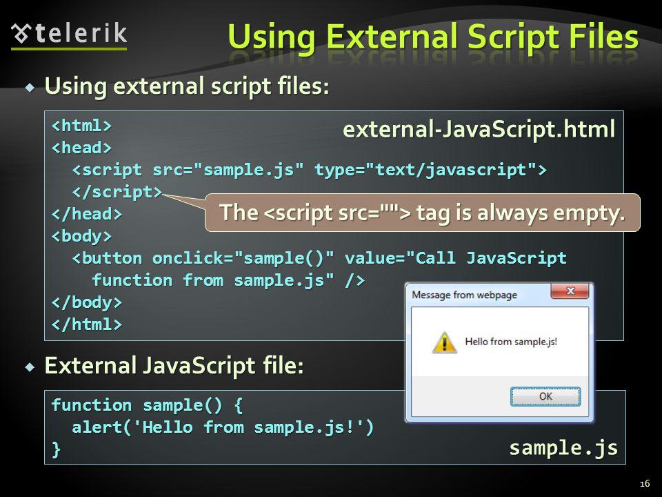  Using external script files:  External JavaScript file: 16 <html><head> </head><body> <button onclick= sample() value= Call JavaScript <button onclick= sample() value= Call JavaScript function from sample.js /> function from sample.js /></body></html> function sample() { alert( Hello from sample.js! ) alert( Hello from sample.js! )} external-JavaScript.html sample.js The tag is always empty.