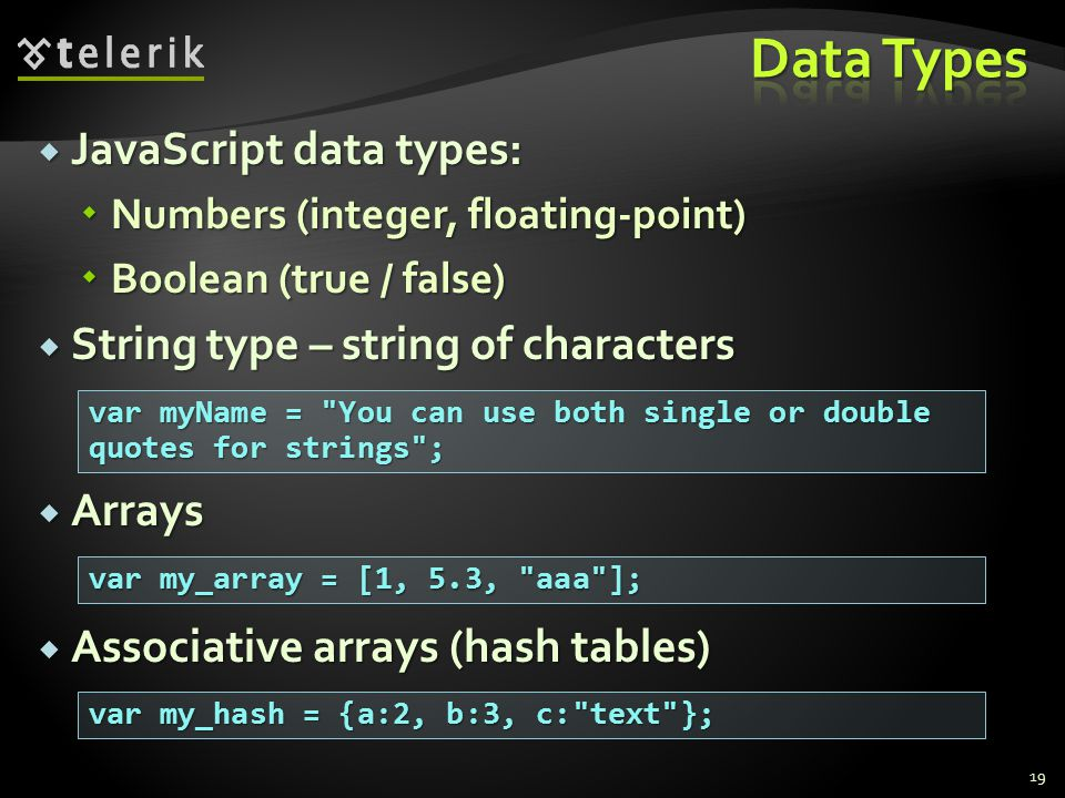  JavaScript data types:  Numbers (integer, floating-point)  Boolean (true / false)  String type – string of characters  Arrays  Associative arrays (hash tables) 19 var myName = You can use both single or double quotes for strings ; var my_array = [1, 5.3, aaa ]; var my_hash = {a:2, b:3, c: text };