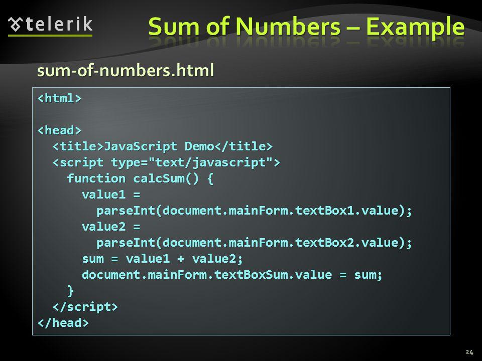 sum-of-numbers.html 24 <html><head> JavaScript Demo JavaScript Demo function calcSum() { function calcSum() { value1 = value1 = parseInt(document.mainForm.textBox1.value); parseInt(document.mainForm.textBox1.value); value2 = value2 = parseInt(document.mainForm.textBox2.value); parseInt(document.mainForm.textBox2.value); sum = value1 + value2; sum = value1 + value2; document.mainForm.textBoxSum.value = sum; document.mainForm.textBoxSum.value = sum; } </head>