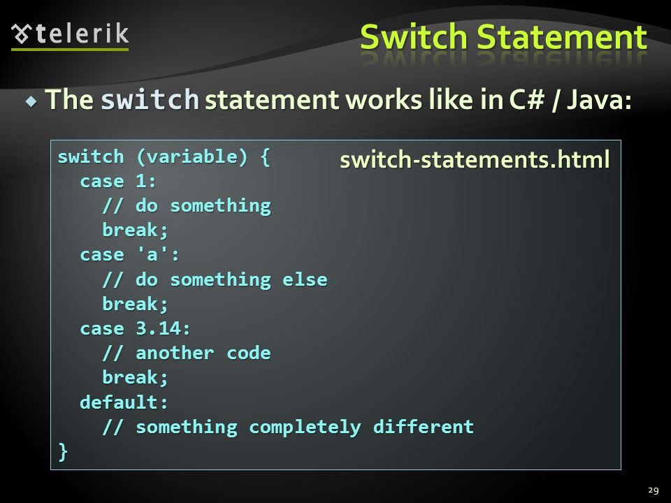  The switch statement works like in C# / Java: 29 switch (variable) { case 1: case 1: // do something // do something break; break; case a : case a : // do something else // do something else break; break; case 3.14: case 3.14: // another code // another code break; break; default: default: // something completely different // something completely different} switch-statements.html