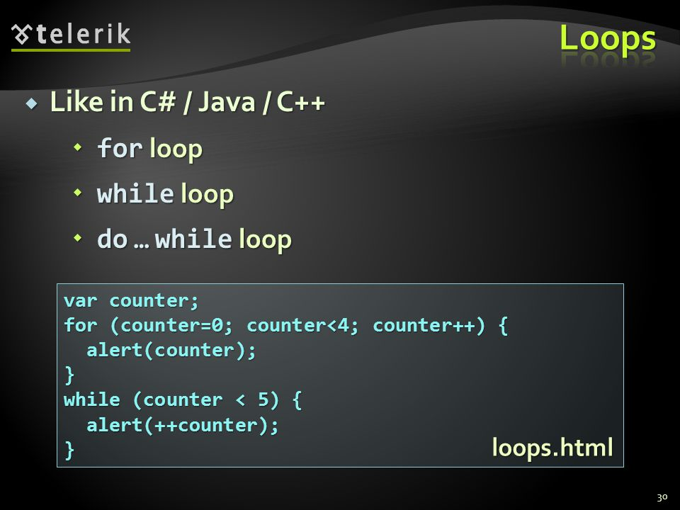  Like in C# / Java / C++  for loop  while loop  do … while loop 30 var counter; for (counter=0; counter<4; counter++) { alert(counter); alert(counter);} while (counter < 5) { alert(++counter); alert(++counter);} loops.html