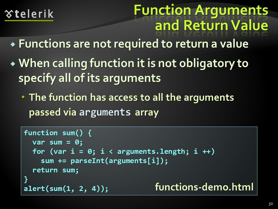  Functions are not required to return a value  When calling function it is not obligatory to specify all of its arguments  The function has access to all the arguments passed via arguments array 32 function sum() { var sum = 0; var sum = 0; for (var i = 0; i < arguments.length; i ++) for (var i = 0; i < arguments.length; i ++) sum += parseInt(arguments[i]); sum += parseInt(arguments[i]); return sum; return sum;} alert(sum(1, 2, 4)); functions-demo.html