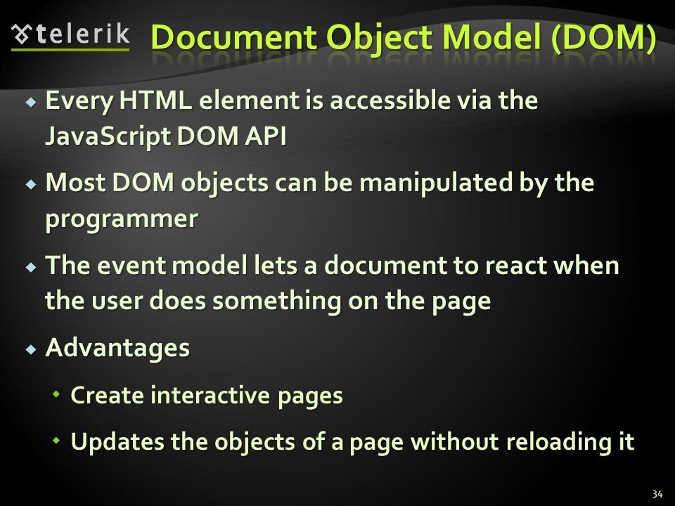  Every HTML element is accessible via the JavaScript DOM API  Most DOM objects can be manipulated by the programmer  The event model lets a document to react when the user does something on the page  Advantages  Create interactive pages  Updates the objects of a page without reloading it 34