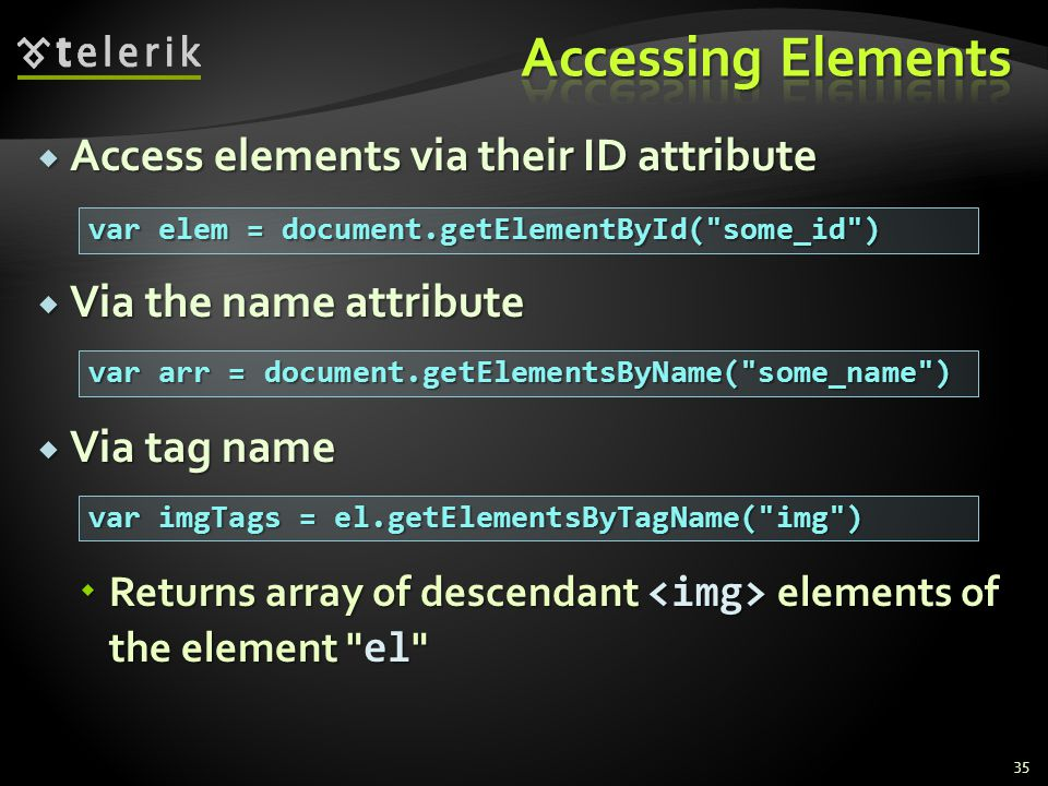  Access elements via their ID attribute  Via the name attribute  Via tag name  Returns array of descendant elements of the element el 35 var elem = document.getElementById( some_id ) var arr = document.getElementsByName( some_name ) var imgTags = el.getElementsByTagName( img )