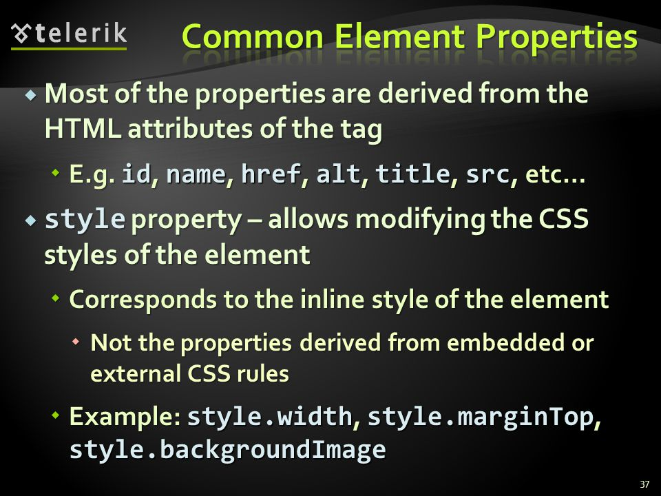  Most of the properties are derived from the HTML attributes of the tag  E.g.