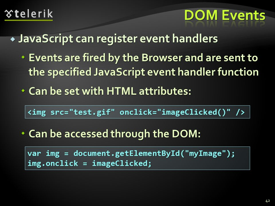  JavaScript can register event handlers  Events are fired by the Browser and are sent to the specified JavaScript event handler function  Can be set with HTML attributes:  Can be accessed through the DOM: 42 var img = document.getElementById( myImage ); img.onclick = imageClicked;