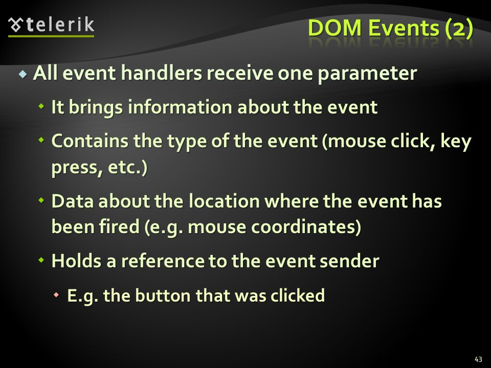  All event handlers receive one parameter  It brings information about the event  Contains the type of the event (mouse click, key press, etc.)  Data about the location where the event has been fired (e.g.