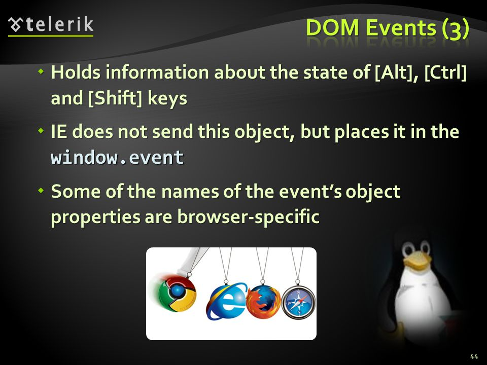  Holds information about the state of [Alt], [Ctrl] and [Shift] keys  IE does not send this object, but places it in the window.event  Some of the names of the event's object properties are browser-specific 44