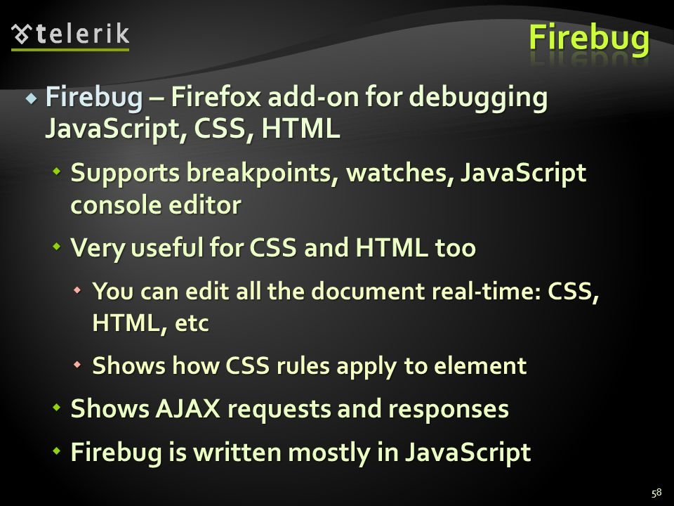  Firebug – Firefox add-on for debugging JavaScript, CSS, HTML  Supports breakpoints, watches, JavaScript console editor  Very useful for CSS and HTML too  You can edit all the document real-time: CSS, HTML, etc  Shows how CSS rules apply to element  Shows AJAX requests and responses  Firebug is written mostly in JavaScript 58