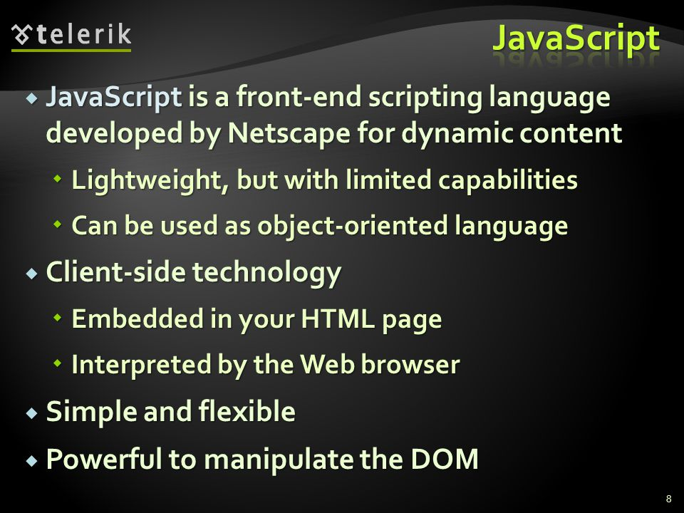  JavaScript is a front-end scripting language developed by Netscape for dynamic content  Lightweight, but with limited capabilities  Can be used as object-oriented language  Client-side technology  Embedded in your HTML page  Interpreted by the Web browser  Simple and flexible  Powerful to manipulate the DOM 8