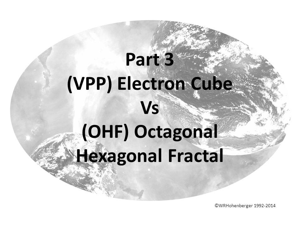 Part 3 (VPP) Electron Cube Vs (OHF) Octagonal Hexagonal Fractal ©WRHohenberger 1992-2014