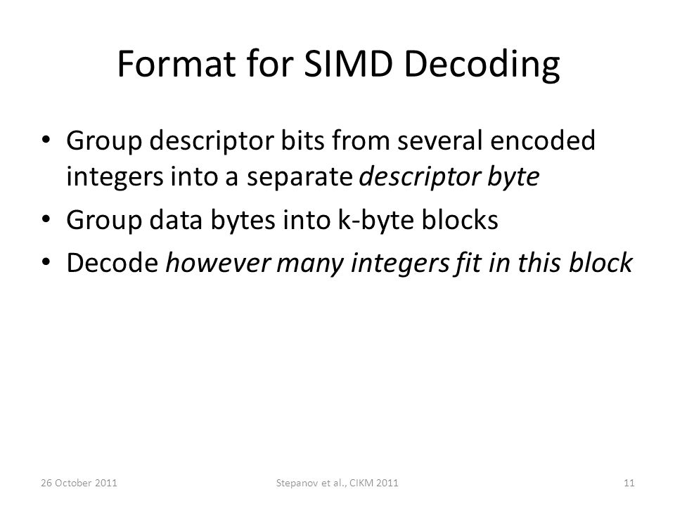 Format for SIMD Decoding Group descriptor bits from several encoded integers into a separate descriptor byte Group data bytes into k-byte blocks Decode however many integers fit in this block 26 October 2011Stepanov et al., CIKM 201111