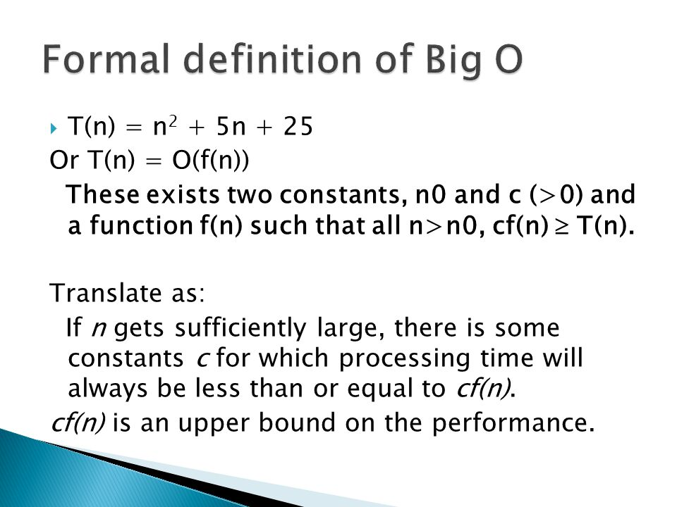  The growth rate of f(n) will be determined by the growth rate of the fastest growing term  It's safe to ignore all constants and drop the lower order terms when determining the Big O for an algorithm