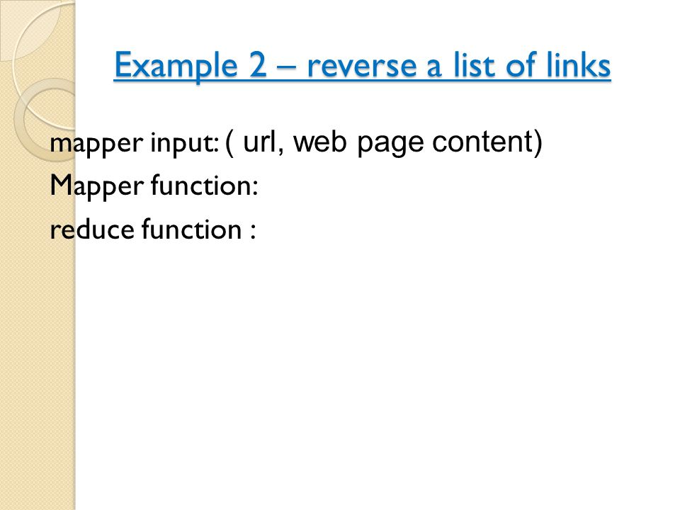 Example 2 – reverse a list of links mapper input: ( url, web page content) Mapper function: reduce function :