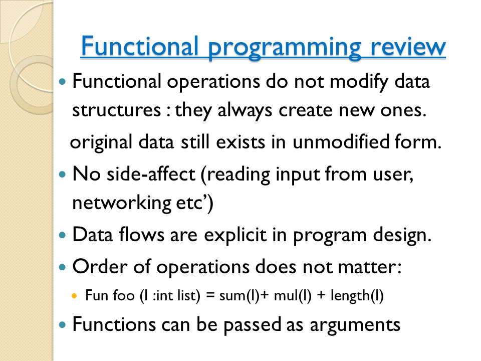 Functional programming review Functional operations do not modify data structures : they always create new ones. original data still exists in unmodif
