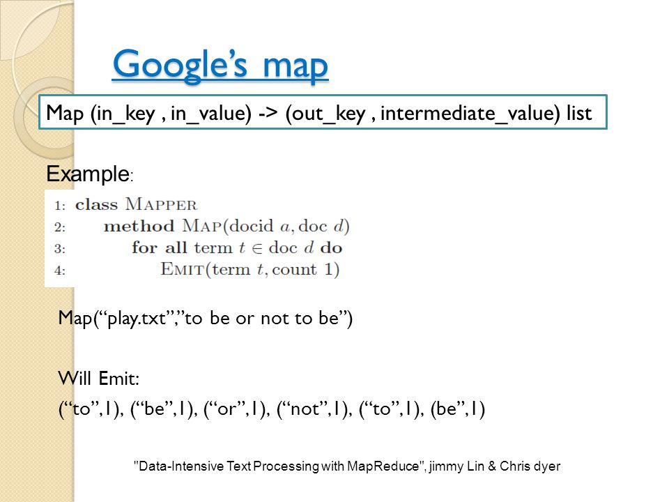 "Google's map Map(""play.txt"",""to be or not to be"") Will Emit: (""to"",1), (""be"",1), (""or"",1), (""not"",1), (""to"",1), (be"",1) Map (in_key, in_value) -> (out"