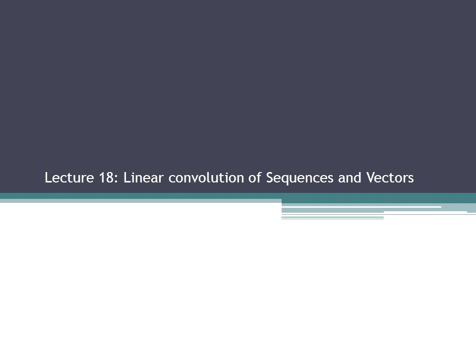 Lecture 18: Linear convolution of Sequences and Vectors Sections 2.2.3, 2.3