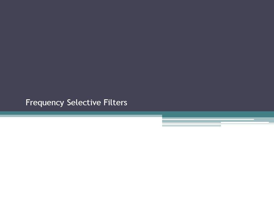 Frequency Selective Filters Sections 2.2.3, 2.3