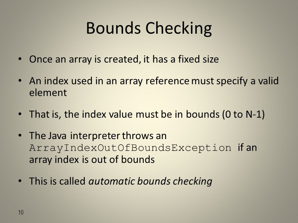 10 Bounds Checking Once an array is created, it has a fixed size An index used in an array reference must specify a valid element That is, the index value must be in bounds (0 to N-1) The Java interpreter throws an ArrayIndexOutOfBoundsException if an array index is out of bounds This is called automatic bounds checking