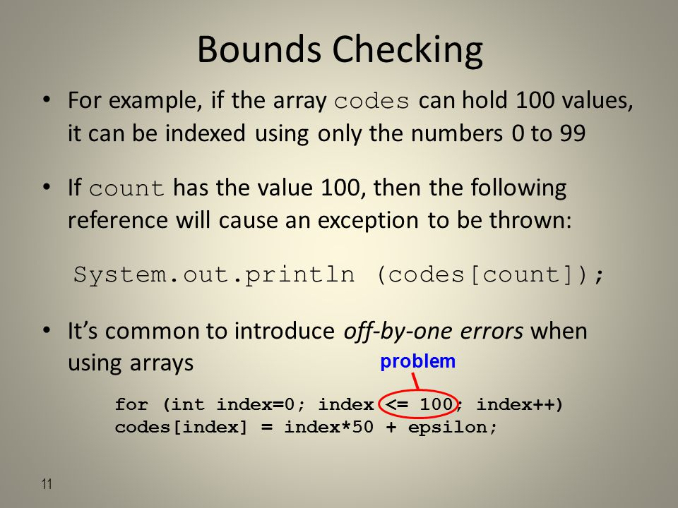 11 Bounds Checking For example, if the array codes can hold 100 values, it can be indexed using only the numbers 0 to 99 If count has the value 100, then the following reference will cause an exception to be thrown: System.out.println (codes[count]); It's common to introduce off-by-one errors when using arrays for (int index=0; index <= 100; index++) codes[index] = index*50 + epsilon; problem