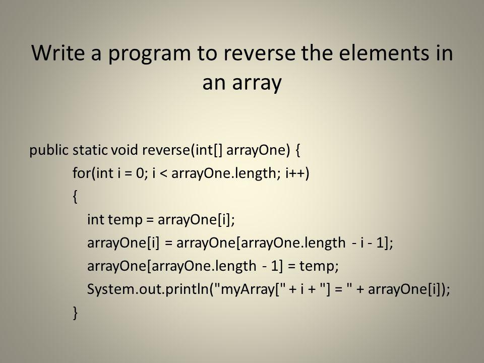 Write a program to reverse the elements in an array public static void reverse(int[] arrayOne) { for(int i = 0; i < arrayOne.length; i++) { int temp = arrayOne[i]; arrayOne[i] = arrayOne[arrayOne.length - i - 1]; arrayOne[arrayOne.length - 1] = temp; System.out.println( myArray[ + i + ] = + arrayOne[i]); }