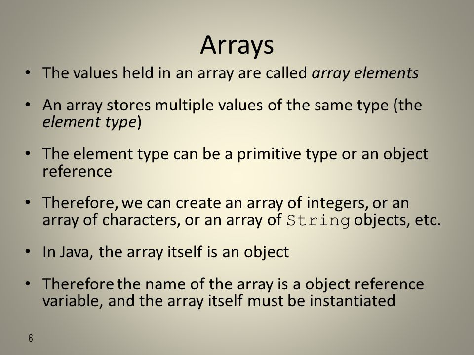 6 Arrays The values held in an array are called array elements An array stores multiple values of the same type (the element type) The element type can be a primitive type or an object reference Therefore, we can create an array of integers, or an array of characters, or an array of String objects, etc.