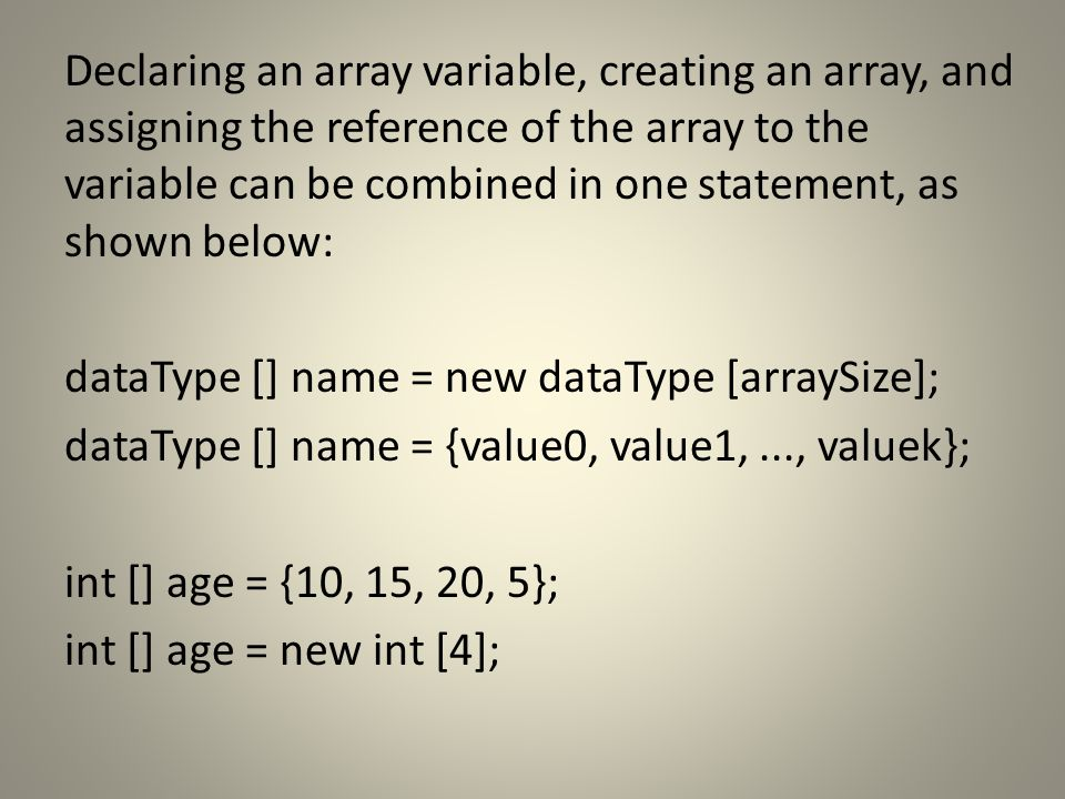 Declaring an array variable, creating an array, and assigning the reference of the array to the variable can be combined in one statement, as shown below: dataType [] name = new dataType [arraySize]; dataType [] name = {value0, value1,..., valuek}; int [] age = {10, 15, 20, 5}; int [] age = new int [4];