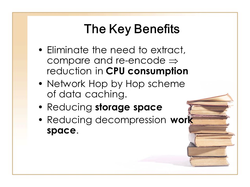 The Key Benefits Eliminate the need to extract, compare and re-encode  reduction in CPU consumption Network Hop by Hop scheme of data caching.