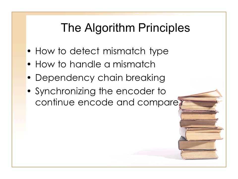 The Algorithm Principles How to detect mismatch type How to handle a mismatch Dependency chain breaking Synchronizing the encoder to continue encode and compare