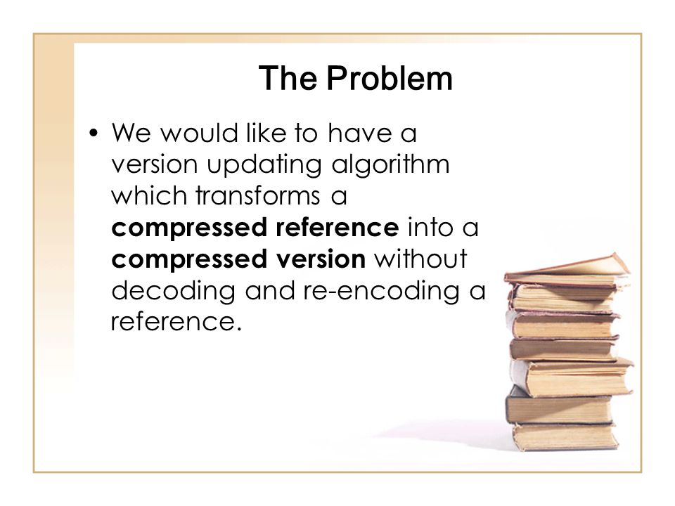 The Problem We would like to have a version updating algorithm which transforms a compressed reference into a compressed version without decoding and re-encoding a reference.