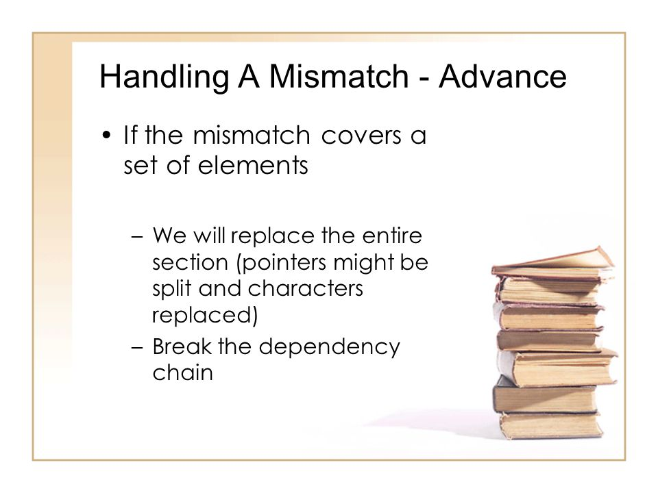 Handling A Mismatch - Advance If the mismatch covers a set of elements –We will replace the entire section (pointers might be split and characters replaced) –Break the dependency chain