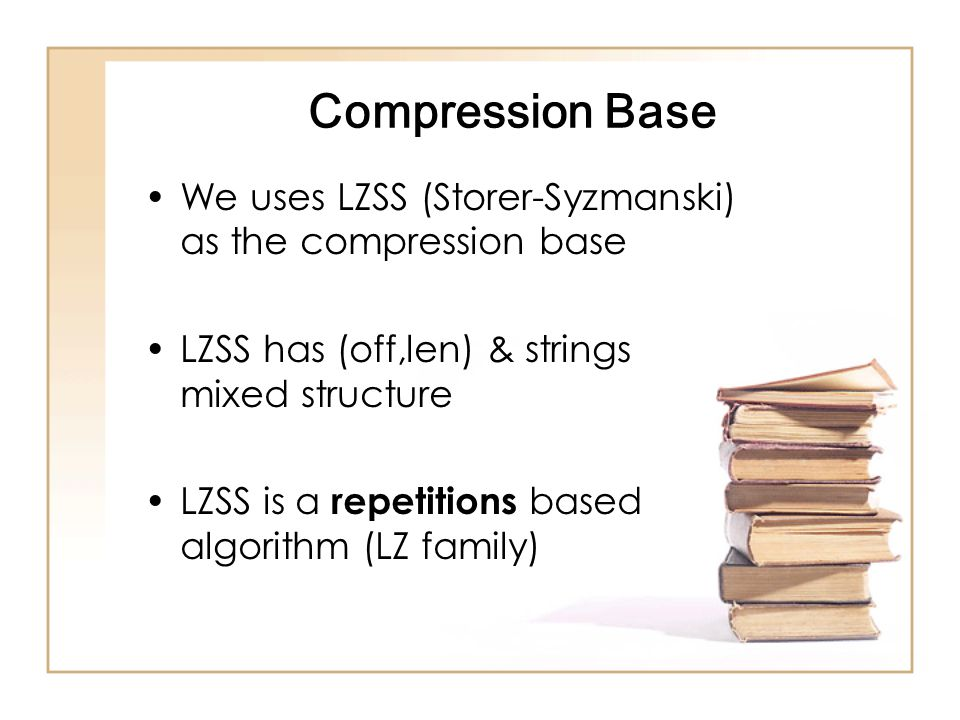Compression Base We uses LZSS (Storer-Syzmanski) as the compression base LZSS has (off,len) & strings mixed structure LZSS is a repetitions based algorithm (LZ family)