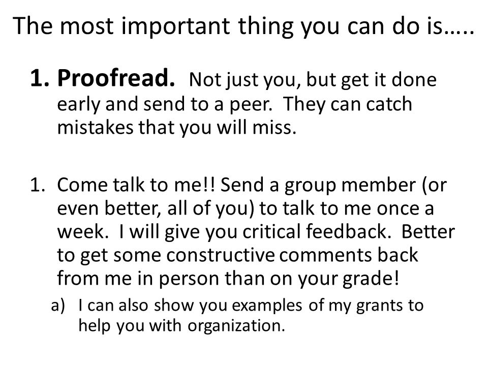 The most important thing you can do is….. 1.Proofread. Not just you, but get it done early and send to a peer. They can catch mistakes that you will m
