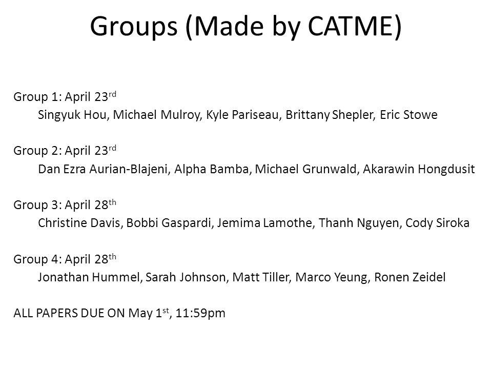 Groups (Made by CATME) Group 1: April 23 rd Singyuk Hou, Michael Mulroy, Kyle Pariseau, Brittany Shepler, Eric Stowe Group 2: April 23 rd Dan Ezra Aur