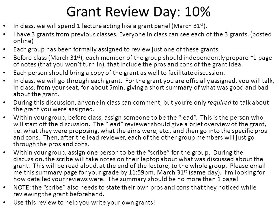Grant Review Day: 10% In class, we will spend 1 lecture acting like a grant panel (March 31 st ). I have 3 grants from previous classes. Everyone in c