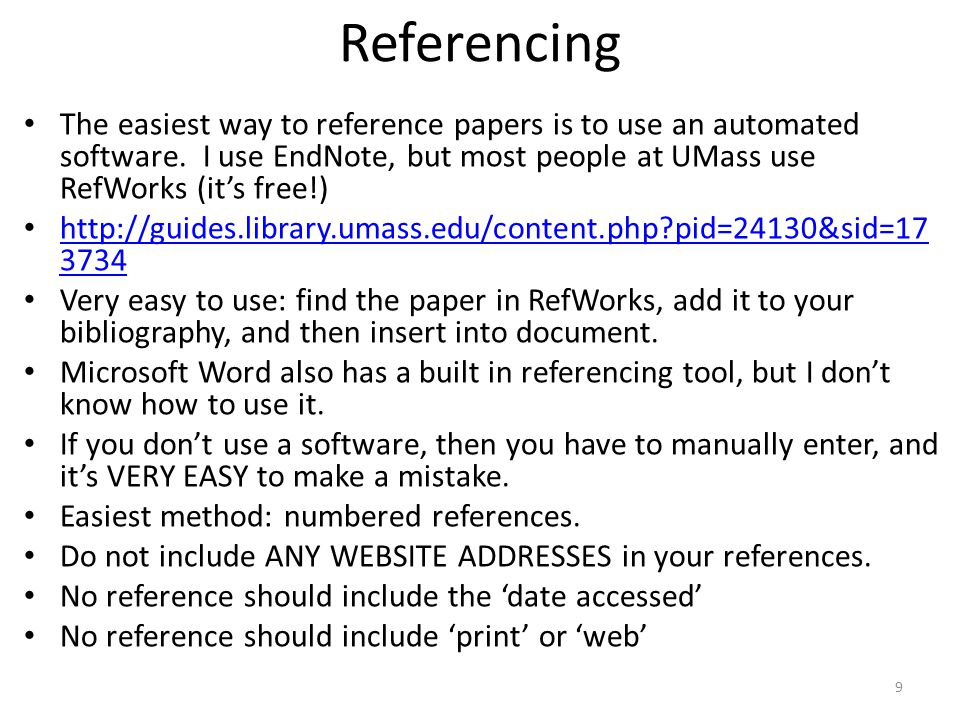 Referencing The easiest way to reference papers is to use an automated software. I use EndNote, but most people at UMass use RefWorks (it's free!) htt