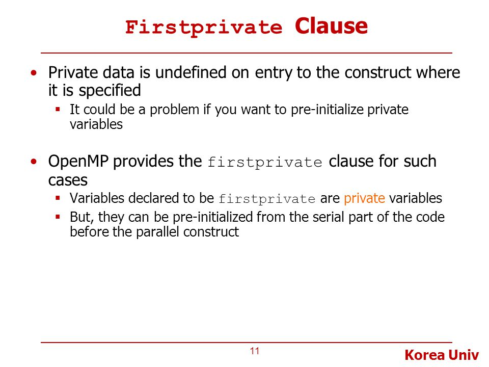 Korea Univ Firstprivate Clause Private data is undefined on entry to the construct where it is specified  It could be a problem if you want to pre-initialize private variables OpenMP provides the firstprivate clause for such cases  Variables declared to be firstprivate are private variables  But, they can be pre-initialized from the serial part of the code before the parallel construct 11