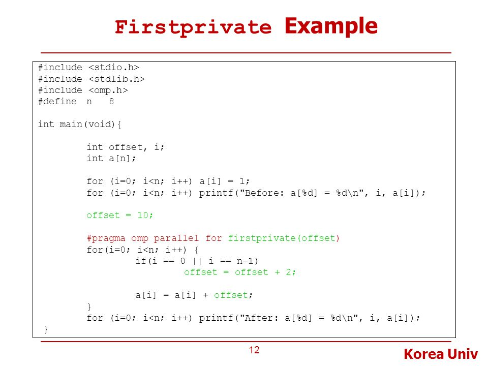 Korea Univ Firstprivate Example 12 #include #definen 8 int main(void){ int offset, i; int a[n]; for (i=0; i<n; i++) a[i] = 1; for (i=0; i<n; i++) printf( Before: a[%d] = %d\n , i, a[i]); offset = 10; #pragma omp parallel for firstprivate(offset) for(i=0; i<n; i++) { if(i == 0 || i == n-1) offset = offset + 2; a[i] = a[i] + offset; } for (i=0; i<n; i++) printf( After: a[%d] = %d\n , i, a[i]); }