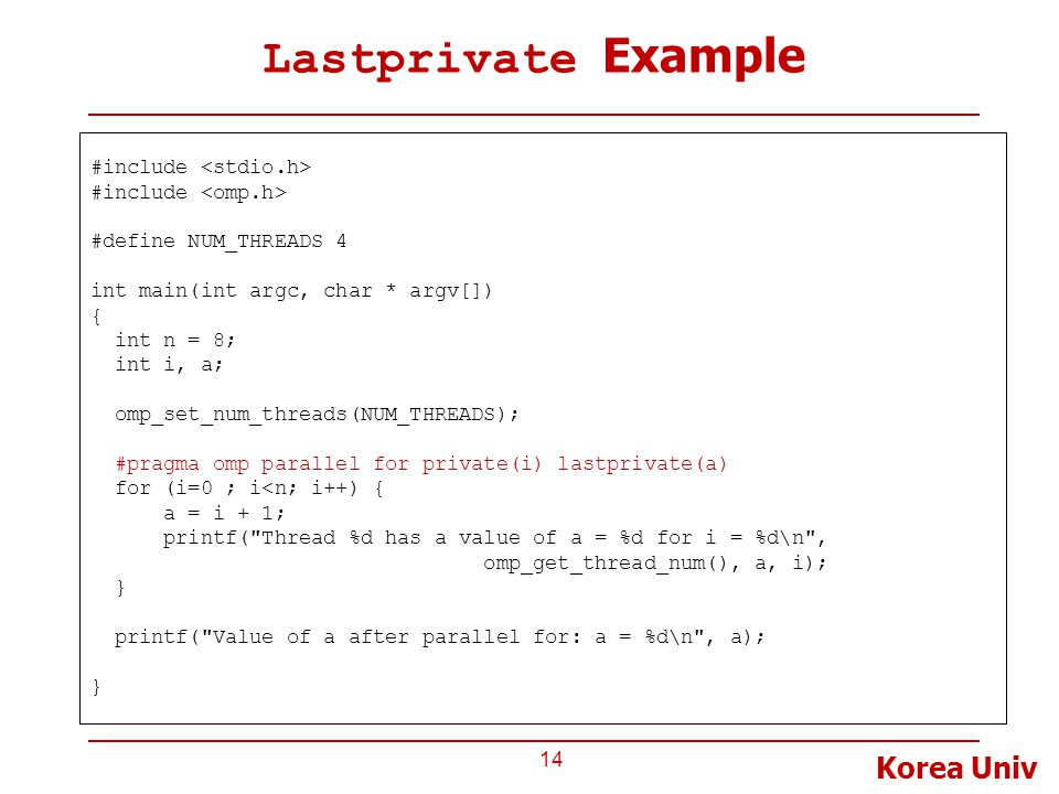 Korea Univ Lastprivate Example 14 #include #define NUM_THREADS 4 int main(int argc, char * argv[]) { int n = 8; int i, a; omp_set_num_threads(NUM_THREADS); #pragma omp parallel for private(i) lastprivate(a) for (i=0 ; i<n; i++) { a = i + 1; printf( Thread %d has a value of a = %d for i = %d\n , omp_get_thread_num(), a, i); } printf( Value of a after parallel for: a = %d\n , a); }