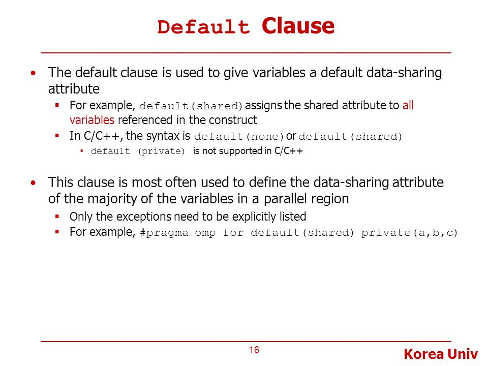 Korea Univ Default Clause The default clause is used to give variables a default data-sharing attribute  For example, default(shared) assigns the shared attribute to all variables referenced in the construct  In C/C++, the syntax is default(none) or default(shared) default (private) is not supported in C/C++ This clause is most often used to define the data-sharing attribute of the majority of the variables in a parallel region  Only the exceptions need to be explicitly listed  For example, #pragma omp for default(shared) private(a,b,c) 16