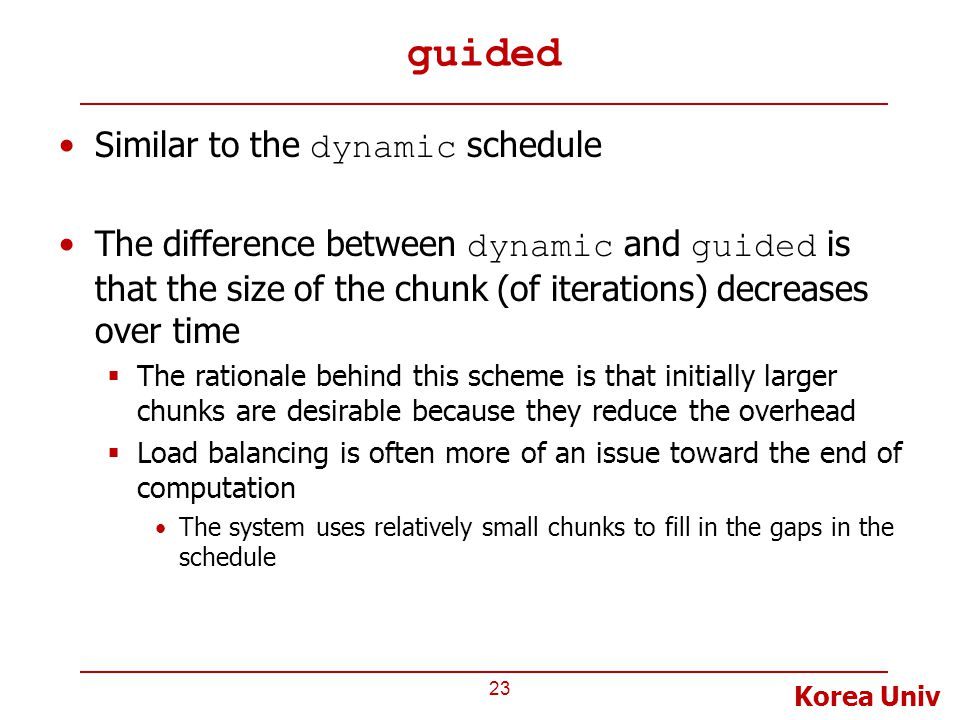Korea Univ guided Similar to the dynamic schedule The difference between dynamic and guided is that the size of the chunk (of iterations) decreases over time  The rationale behind this scheme is that initially larger chunks are desirable because they reduce the overhead  Load balancing is often more of an issue toward the end of computation The system uses relatively small chunks to fill in the gaps in the schedule 23