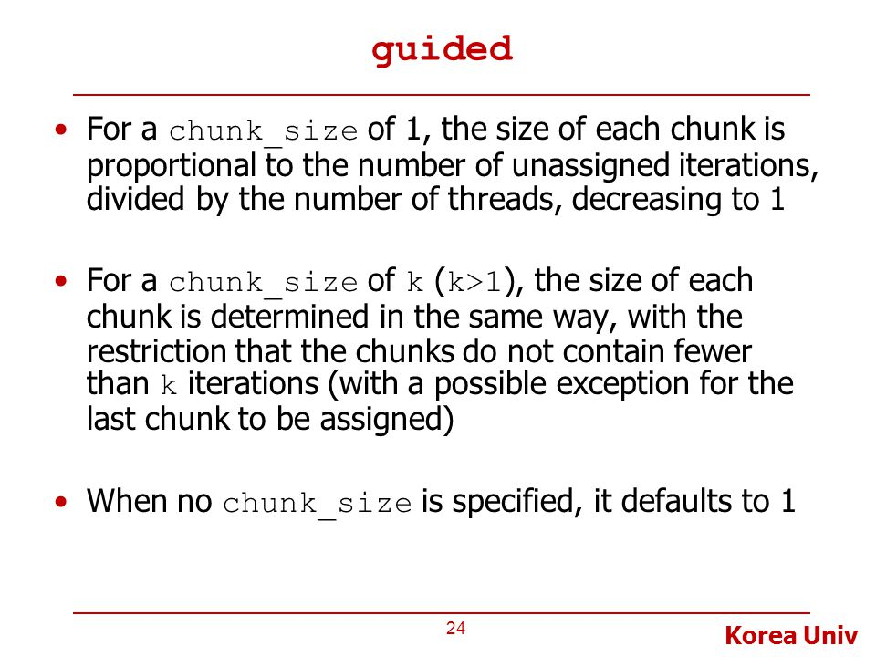 Korea Univ guided For a chunk_size of 1, the size of each chunk is proportional to the number of unassigned iterations, divided by the number of threads, decreasing to 1 For a chunk_size of k ( k>1 ), the size of each chunk is determined in the same way, with the restriction that the chunks do not contain fewer than k iterations (with a possible exception for the last chunk to be assigned) When no chunk_size is specified, it defaults to 1 24