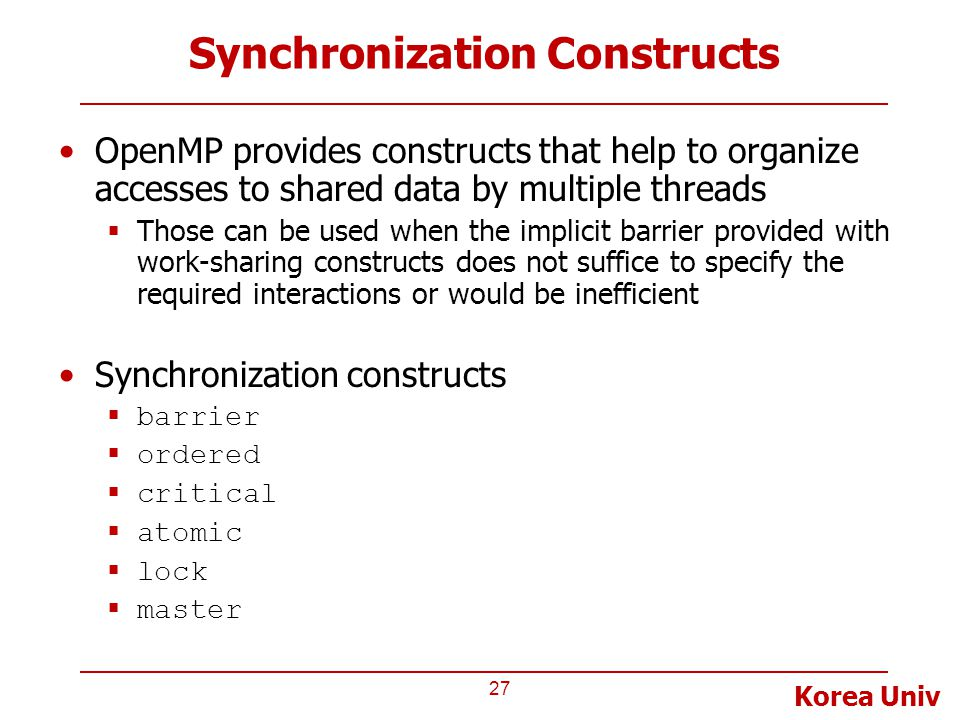 Korea Univ Synchronization Constructs OpenMP provides constructs that help to organize accesses to shared data by multiple threads  Those can be used when the implicit barrier provided with work-sharing constructs does not suffice to specify the required interactions or would be inefficient Synchronization constructs  barrier  ordered  critical  atomic  lock  master 27