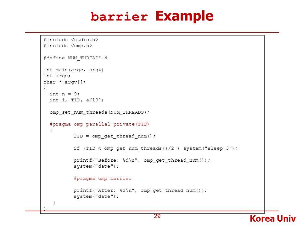 Korea Univ barrier Example 29 #include #define NUM_THREADS 4 int main(argc, argv) int argc; char * argv[]; { int n = 9; int i, TID, a[10]; omp_set_num_threads(NUM_THREADS); #pragma omp parallel private(TID) { TID = omp_get_thread_num(); if (TID < omp_get_num_threads()/2 ) system( sleep 3 ); printf( Before: %d\n , omp_get_thread_num()); system( date ); #pragma omp barrier printf( After: %d\n , omp_get_thread_num()); system( date ); }