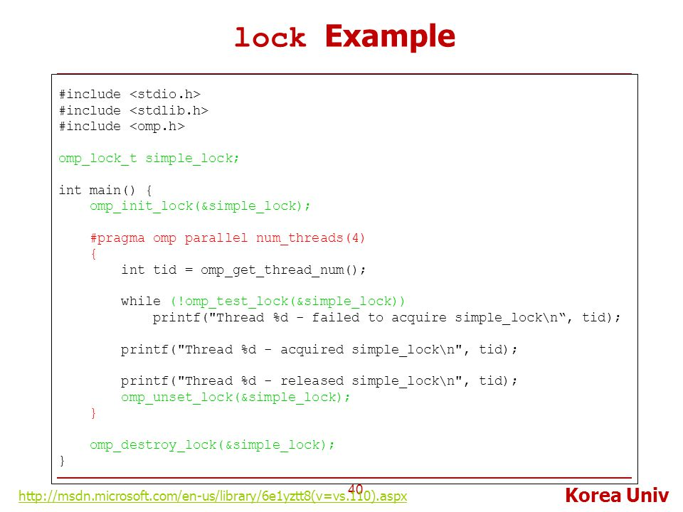 Korea Univ lock Example 40 #include omp_lock_t simple_lock; int main() { omp_init_lock(&simple_lock); #pragma omp parallel num_threads(4) { int tid = omp_get_thread_num(); while (!omp_test_lock(&simple_lock)) printf( Thread %d - failed to acquire simple_lock\n , tid); printf( Thread %d - acquired simple_lock\n , tid); printf( Thread %d - released simple_lock\n , tid); omp_unset_lock(&simple_lock); } omp_destroy_lock(&simple_lock); } http://msdn.microsoft.com/en-us/library/6e1yztt8(v=vs.110).aspx