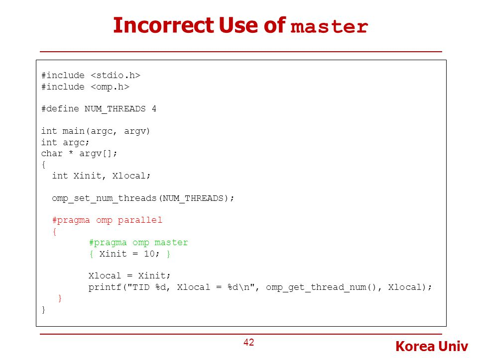Korea Univ Incorrect Use of master 42 #include #define NUM_THREADS 4 int main(argc, argv) int argc; char * argv[]; { int Xinit, Xlocal; omp_set_num_threads(NUM_THREADS); #pragma omp parallel { #pragma omp master { Xinit = 10; } Xlocal = Xinit; printf( TID %d, Xlocal = %d\n , omp_get_thread_num(), Xlocal); }