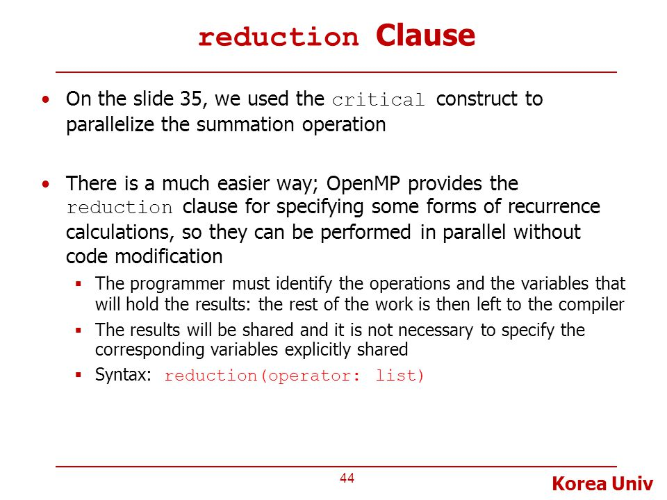 Korea Univ reduction Clause On the slide 35, we used the critical construct to parallelize the summation operation There is a much easier way; OpenMP provides the reduction clause for specifying some forms of recurrence calculations, so they can be performed in parallel without code modification  The programmer must identify the operations and the variables that will hold the results: the rest of the work is then left to the compiler  The results will be shared and it is not necessary to specify the corresponding variables explicitly shared  Syntax: reduction(operator: list) 44
